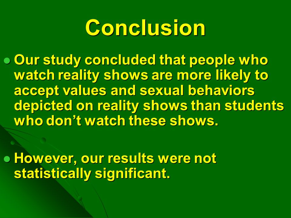 Conclusion Our study concluded that people who watch reality shows are more likely to accept values and sexual behaviors depicted on reality shows tha