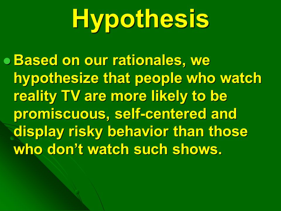 Hypothesis Based on our rationales, we hypothesize that people who watch reality TV are more likely to be promiscuous, self-centered and display risky