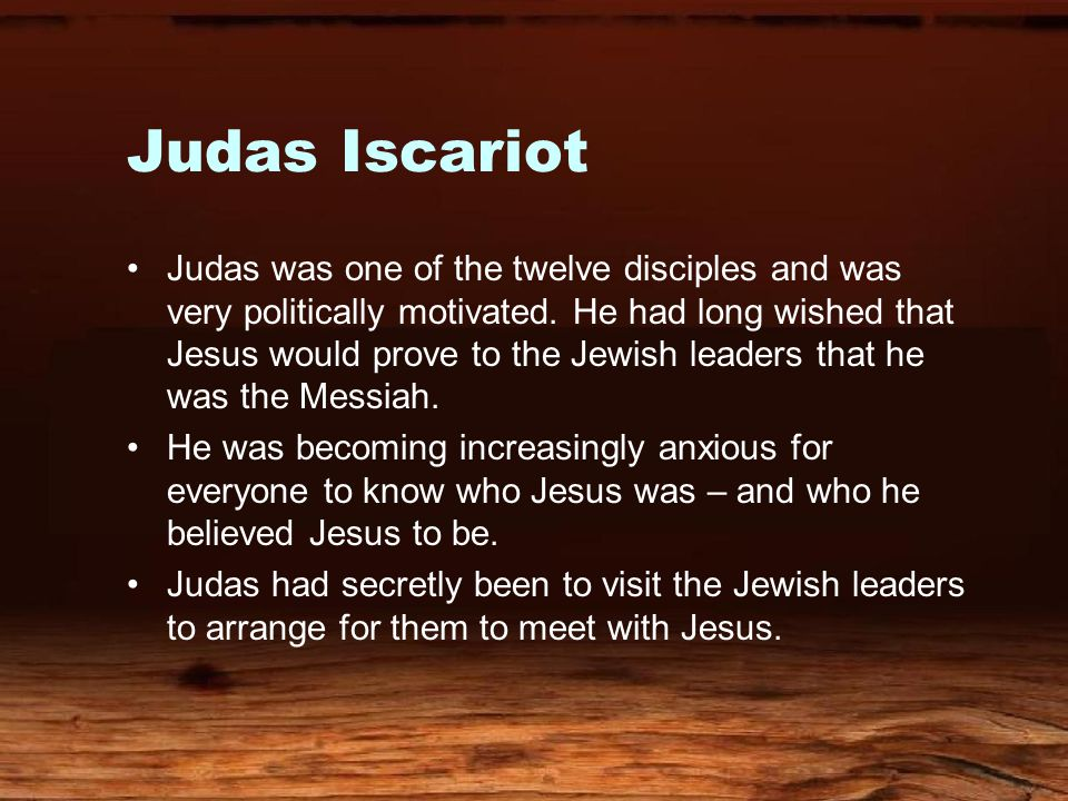 Judas Iscariot Judas was one of the twelve disciples and was very politically motivated.