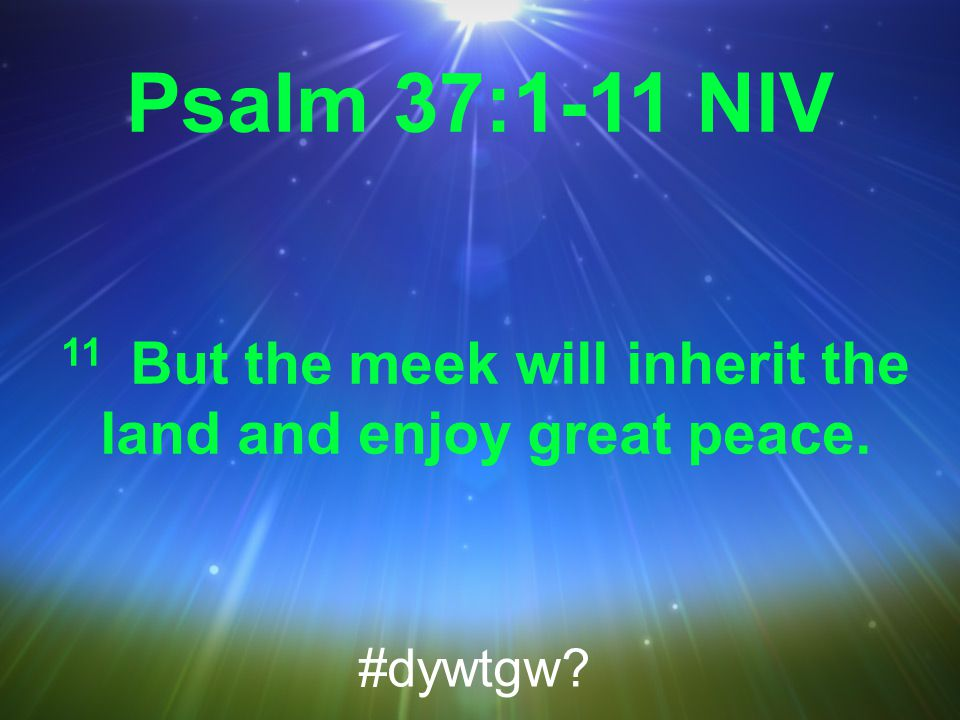 Psalm 37:1-11 NIV 11 But the meek will inherit the land and enjoy great peace. #dywtgw
