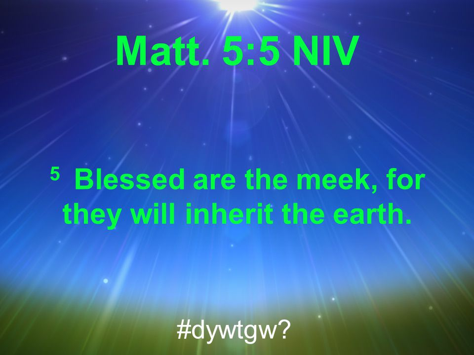 Matt. 5:5 NIV 5 Blessed are the meek, for they will inherit the earth. #dywtgw