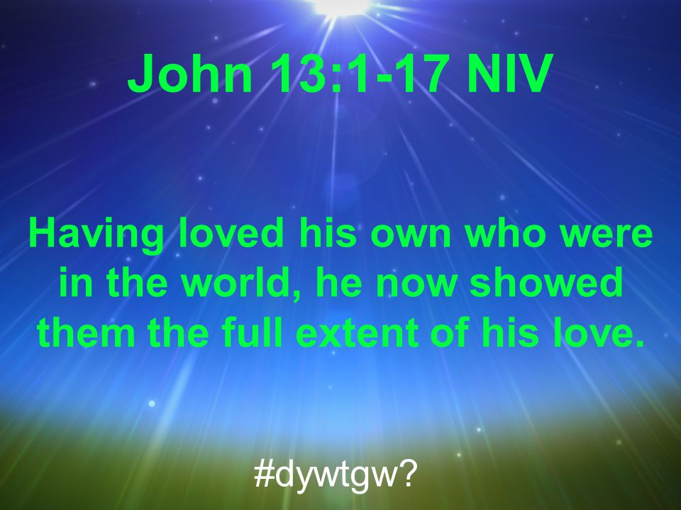 John 13:1-17 NIV Having loved his own who were in the world, he now showed them the full extent of his love.