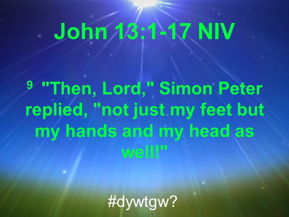 John 13:1-17 NIV 9 Then, Lord, Simon Peter replied, not just my feet but my hands and my head as well! #dywtgw