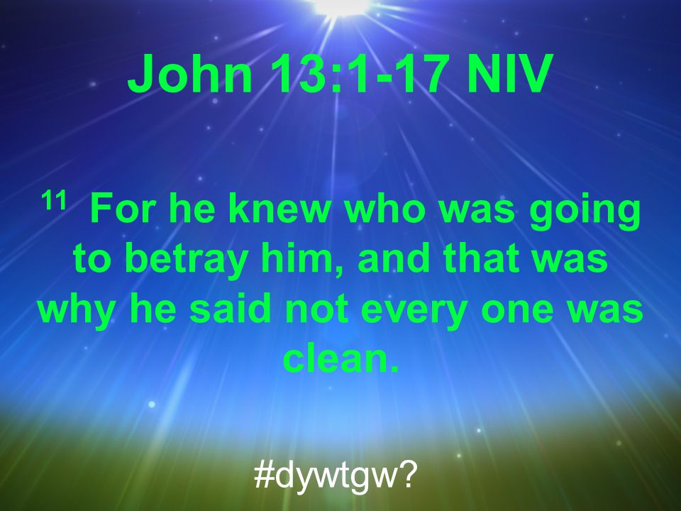 John 13:1-17 NIV 11 For he knew who was going to betray him, and that was why he said not every one was clean.