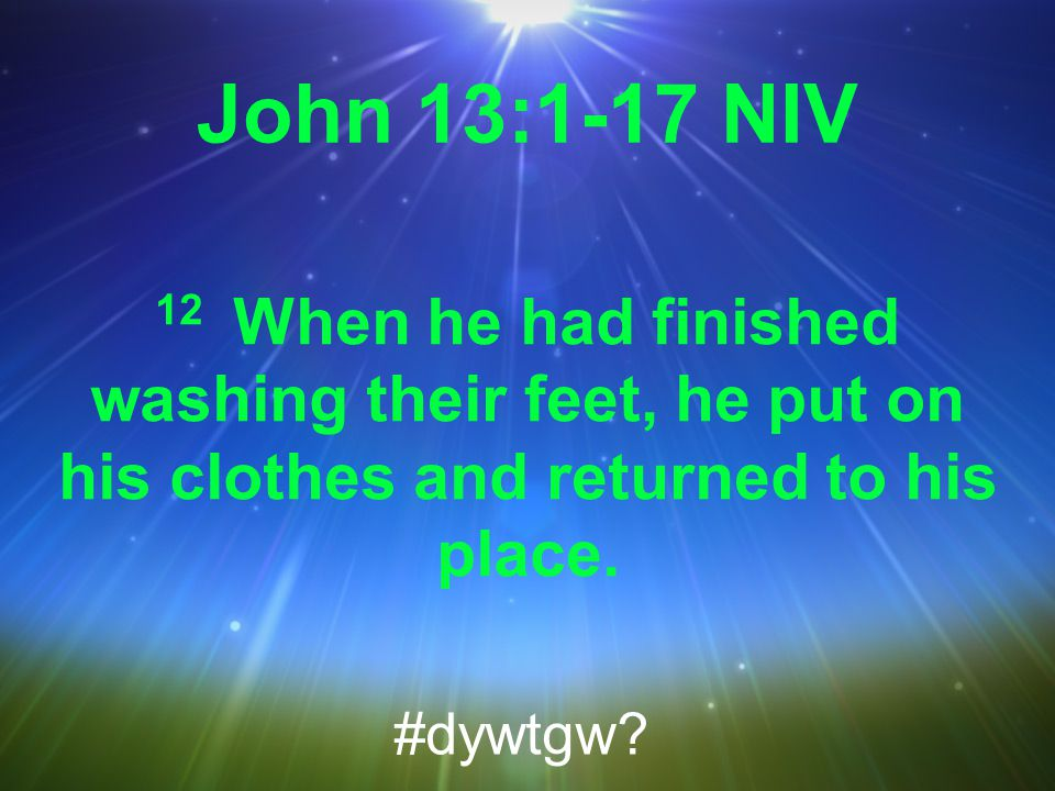 John 13:1-17 NIV 12 When he had finished washing their feet, he put on his clothes and returned to his place.
