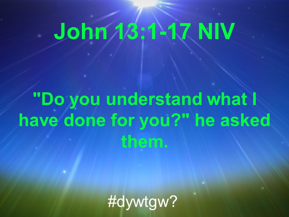 John 13:1-17 NIV Do you understand what I have done for you he asked them. #dywtgw
