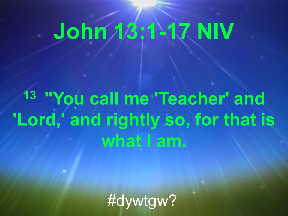 John 13:1-17 NIV 13 You call me Teacher and Lord, and rightly so, for that is what I am.