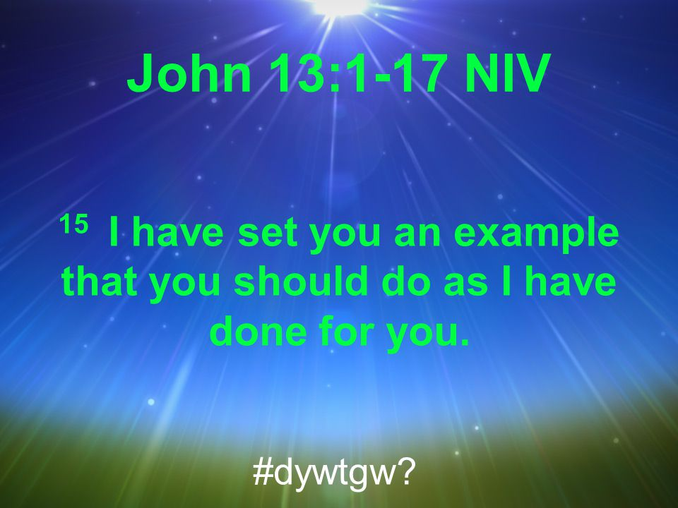 John 13:1-17 NIV 15 I have set you an example that you should do as I have done for you. #dywtgw