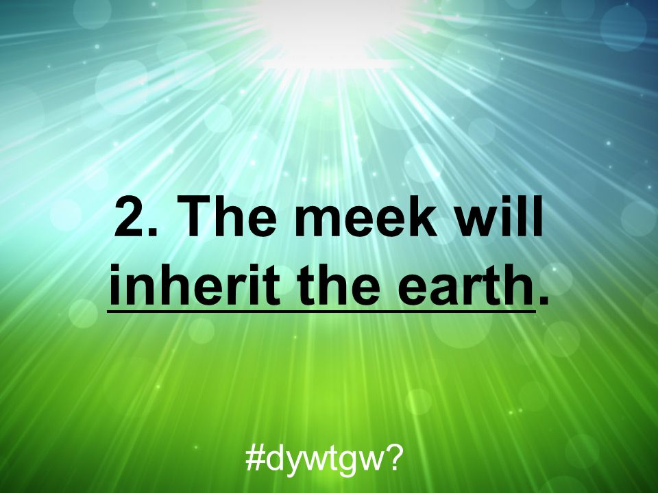 2. The meek will inherit the earth. #dywtgw