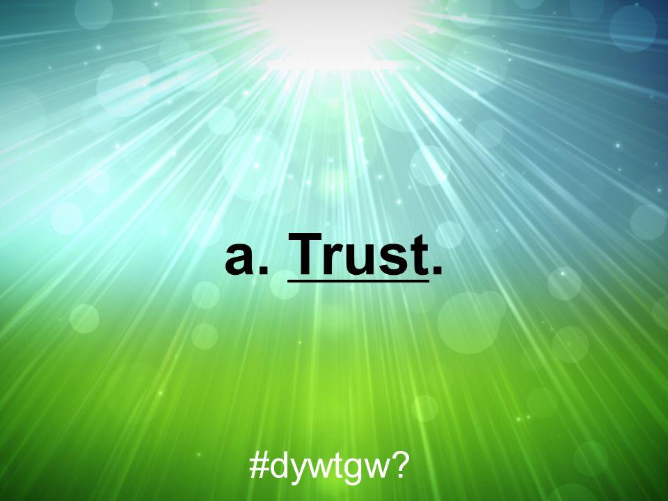 a. Trust. #dywtgw?