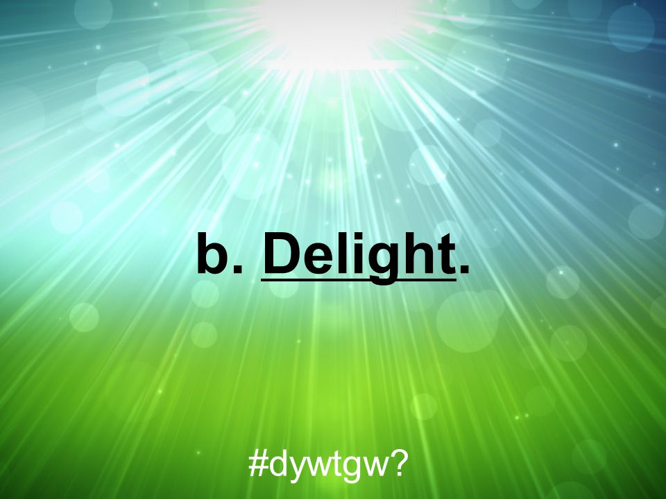 b. Delight. #dywtgw?