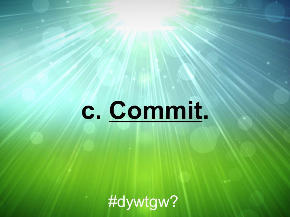 c. Commit. #dywtgw?