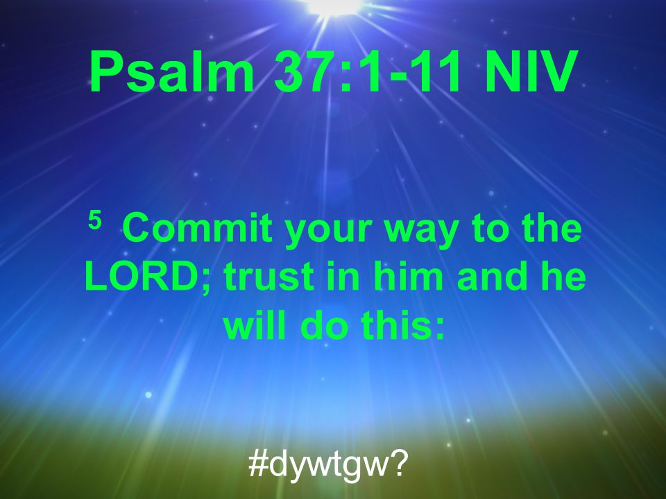 Psalm 37:1-11 NIV 5 Commit your way to the LORD; trust in him and he will do this: #dywtgw