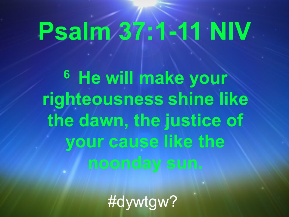 Psalm 37:1-11 NIV 6 He will make your righteousness shine like the dawn, the justice of your cause like the noonday sun.