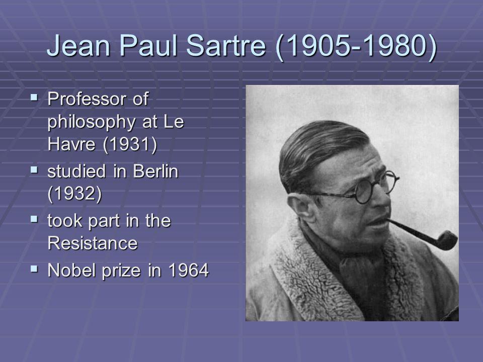 Jean Paul Sartre (1905-1980)  Professor of philosophy at Le Havre (1931)  studied in Berlin (1932)  took part in the Resistance  Nobel prize in 1964