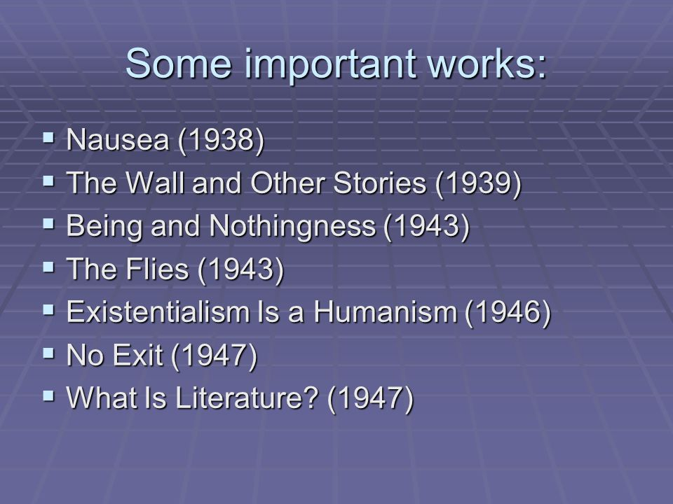 Some important works:  Nausea (1938)  The Wall and Other Stories (1939)  Being and Nothingness (1943)  The Flies (1943)  Existentialism Is a Humanism (1946)  No Exit (1947)  What Is Literature.