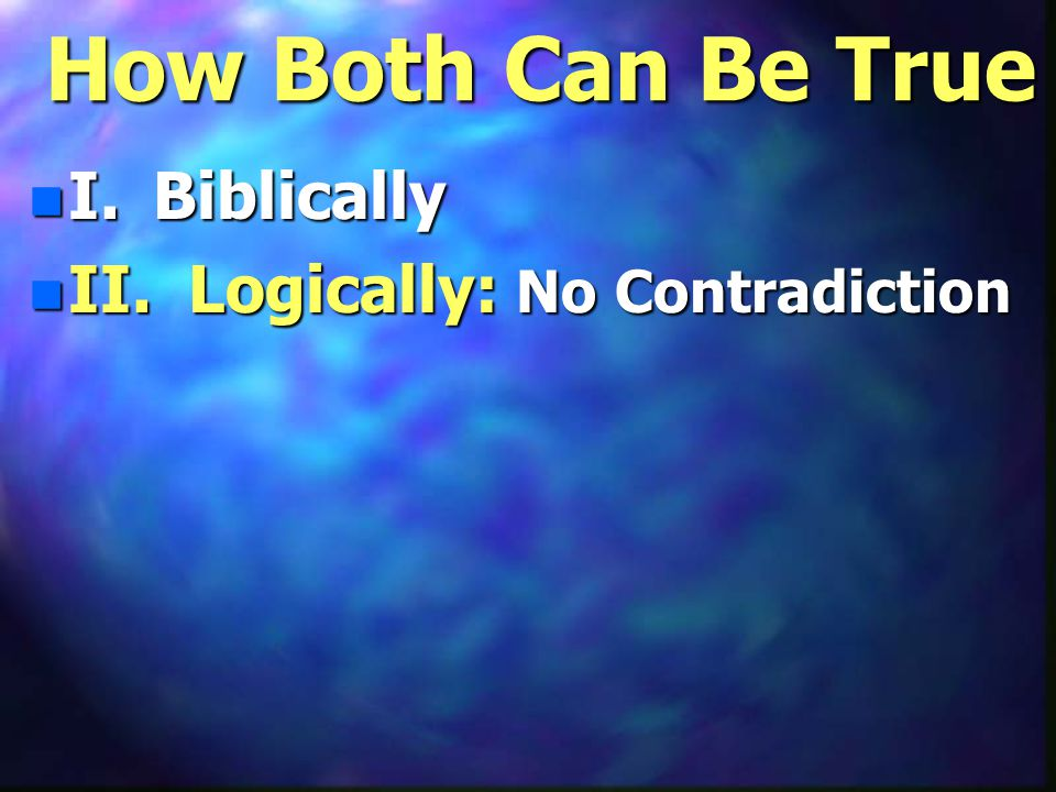 How Both Can Be True n I. Biblically n II. Logically: No Contradiction