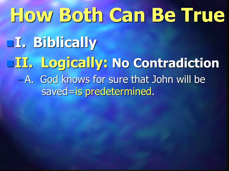 How Both Can Be True n I. Biblically n II. Logically: No Contradiction –A. God knows for sure that John will be saved=is predetermined.