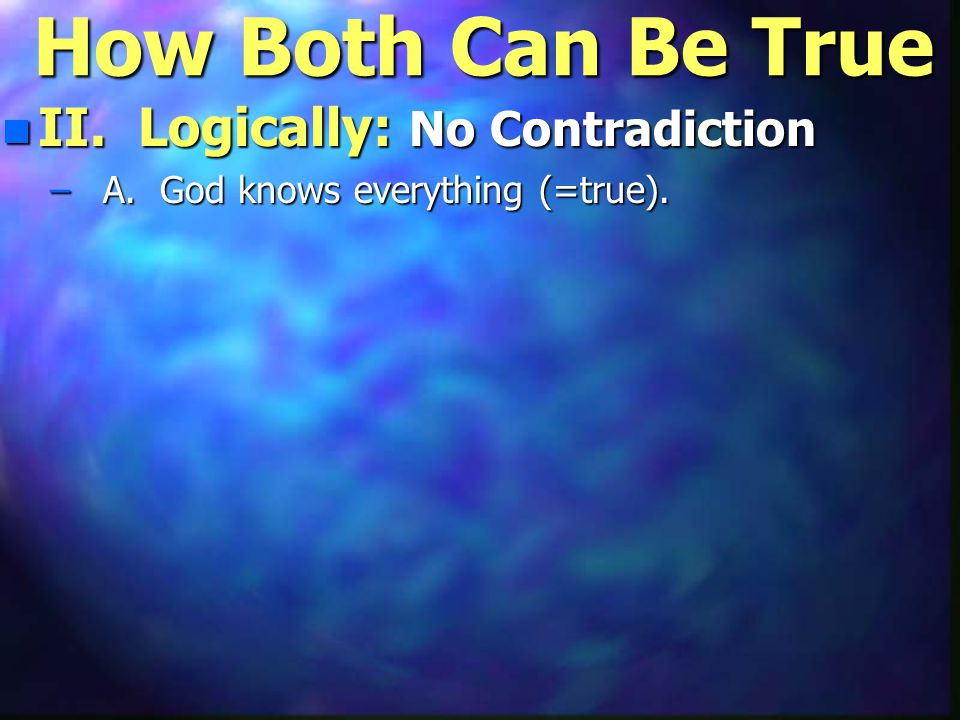 How Both Can Be True n II. Logically: No Contradiction – A. God knows everything (=true).