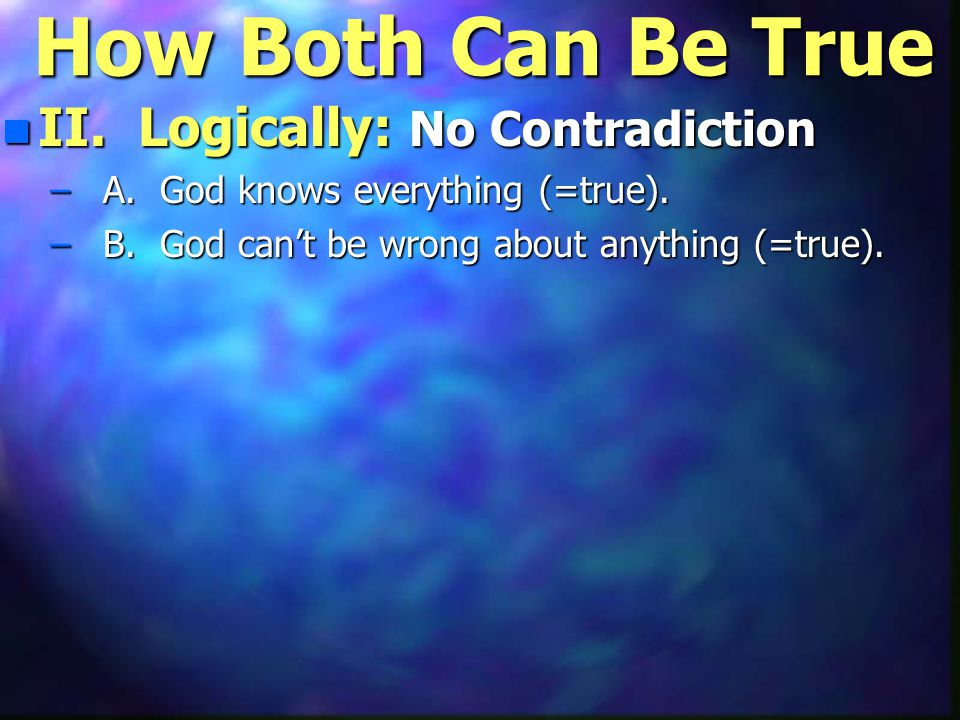 How Both Can Be True n II. Logically: No Contradiction – A. God knows everything (=true). – B. God can't be wrong about anything (=true).
