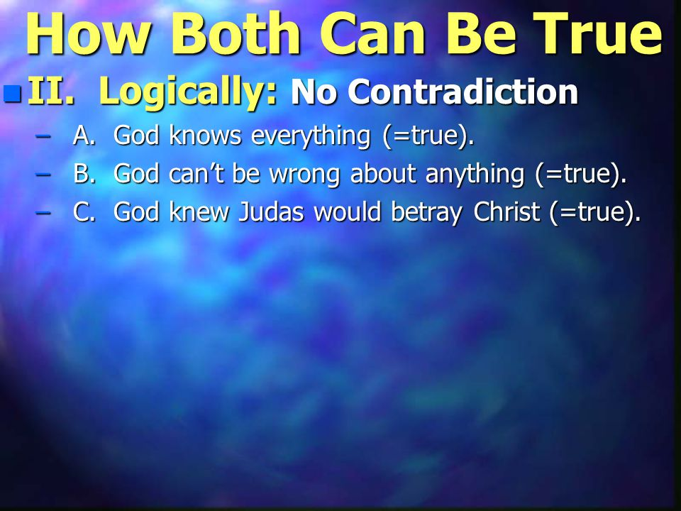 How Both Can Be True n II. Logically: No Contradiction – A. God knows everything (=true). – B. God can't be wrong about anything (=true). – C. God kne