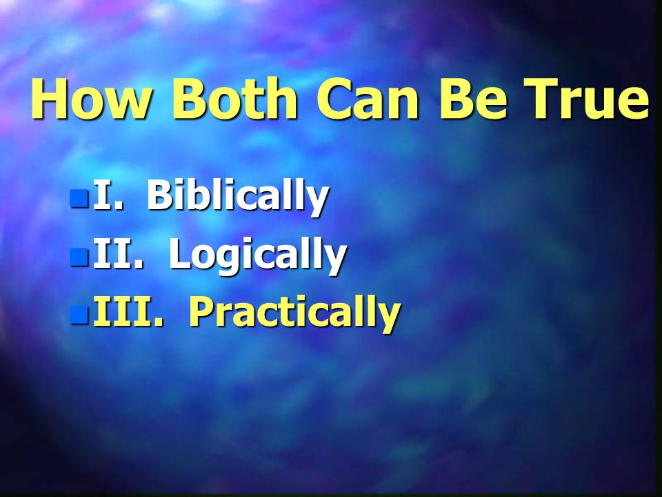 How Both Can Be True n I. Biblically n II. Logically n III. Practically