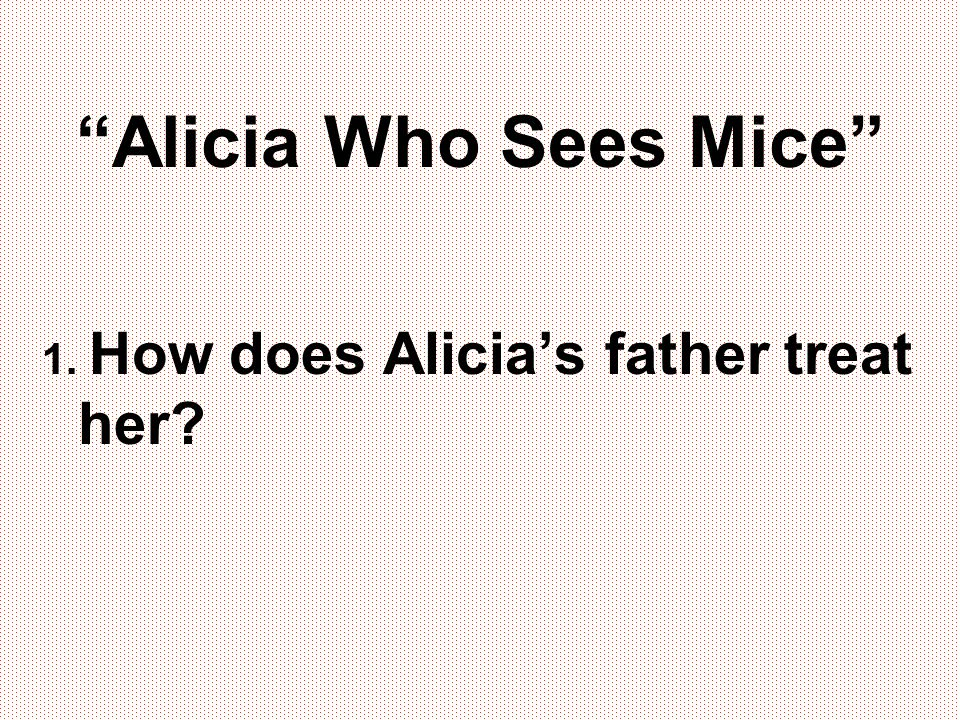 """""""Alicia Who Sees Mice"""" 1. How does Alicia's father treat her?"""
