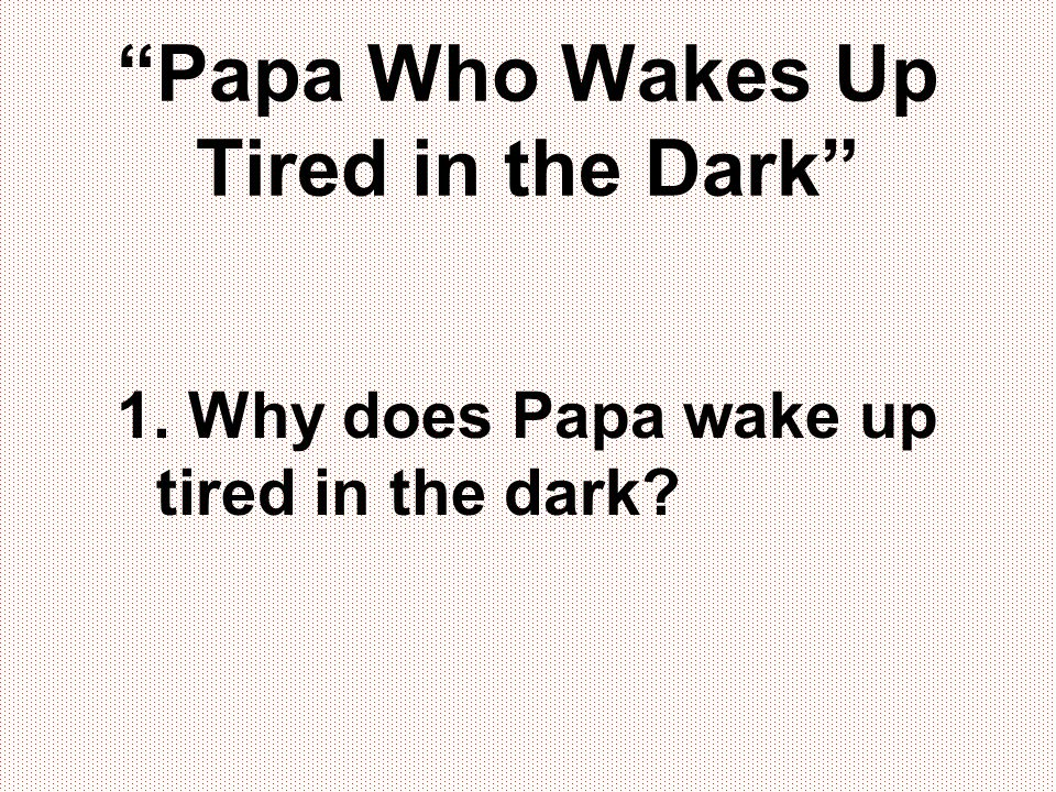 """""""Papa Who Wakes Up Tired in the Dark"""" 1. Why does Papa wake up tired in the dark?"""