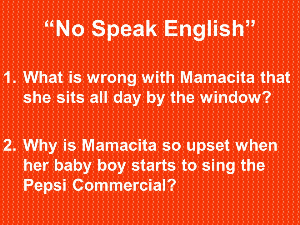 No Speak English 1.What is wrong with Mamacita that she sits all day by the window.