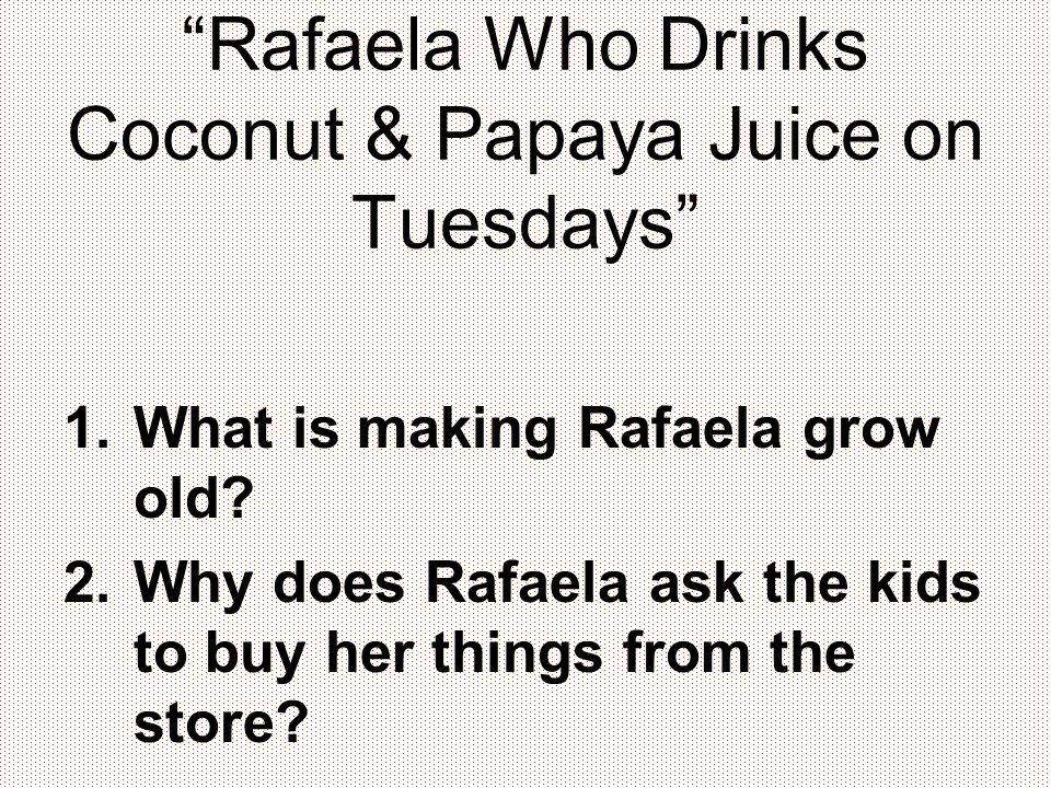 Rafaela Who Drinks Coconut & Papaya Juice on Tuesdays 1.What is making Rafaela grow old.
