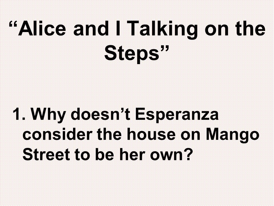 """""""Alice and I Talking on the Steps"""" 1. Why doesn't Esperanza consider the house on Mango Street to be her own?"""