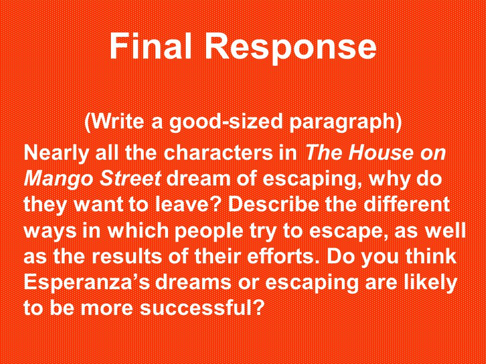 Final Response (Write a good-sized paragraph) Nearly all the characters in The House on Mango Street dream of escaping, why do they want to leave? Des