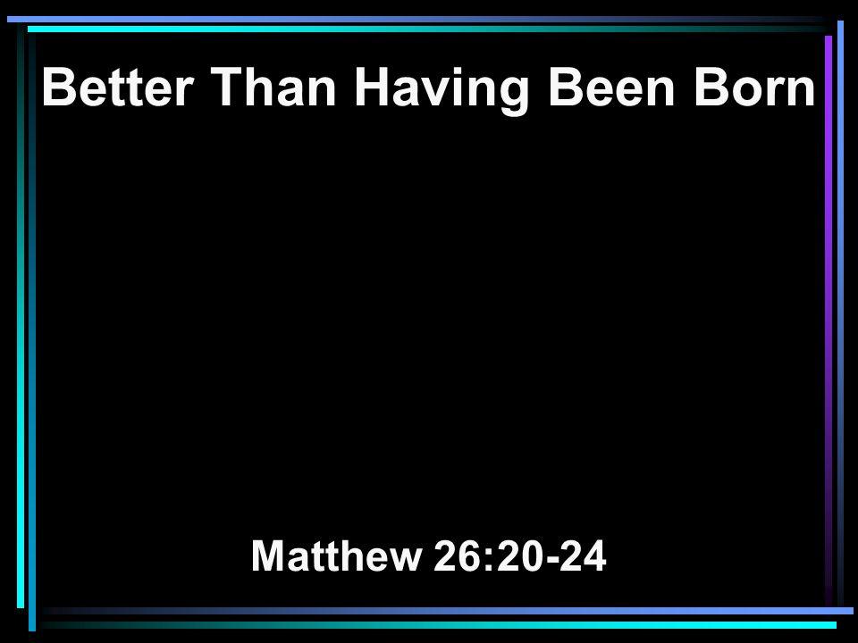 Better Than Having Been Born Matthew 26:20-24