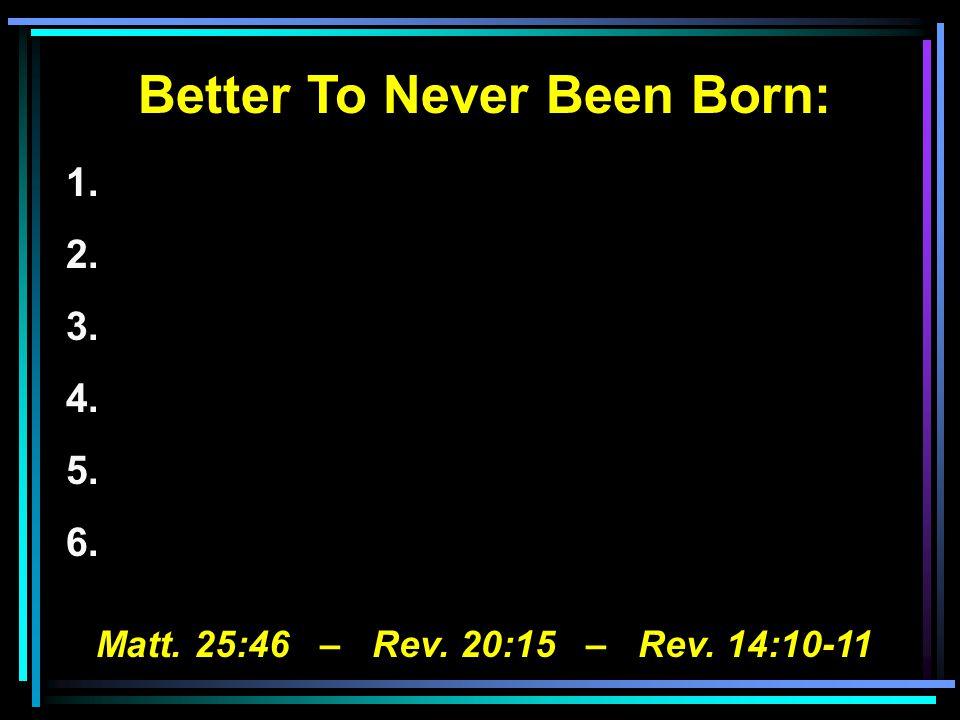 Better To Never Been Born: 1. 2. 3. 4. 5. 6. Matt. 25:46 – Rev. 20:15 – Rev. 14:10-11