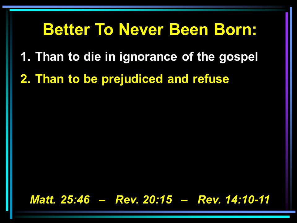 Better To Never Been Born: 1.Than to die in ignorance of the gospel 2.Than to be prejudiced and refuse Matt.