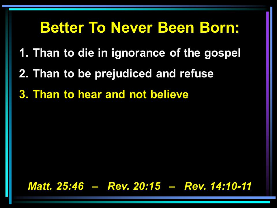 Better To Never Been Born: 1.Than to die in ignorance of the gospel 2.Than to be prejudiced and refuse 3.Than to hear and not believe Matt.