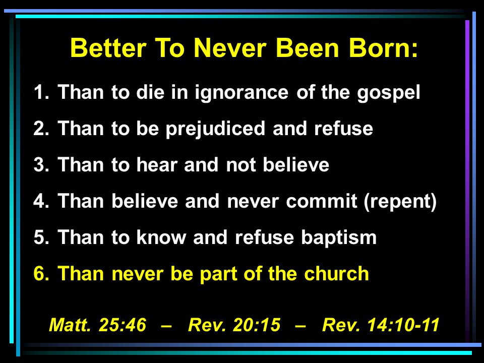 Better To Never Been Born: 1.Than to die in ignorance of the gospel 2.Than to be prejudiced and refuse 3.Than to hear and not believe 4.Than believe and never commit (repent) 5.Than to know and refuse baptism 6.Than never be part of the church Matt.