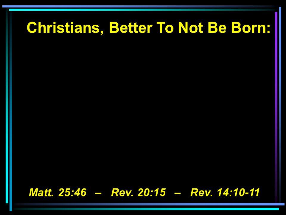 Christians, Better To Not Be Born: Matt. 25:46 – Rev. 20:15 – Rev. 14:10-11