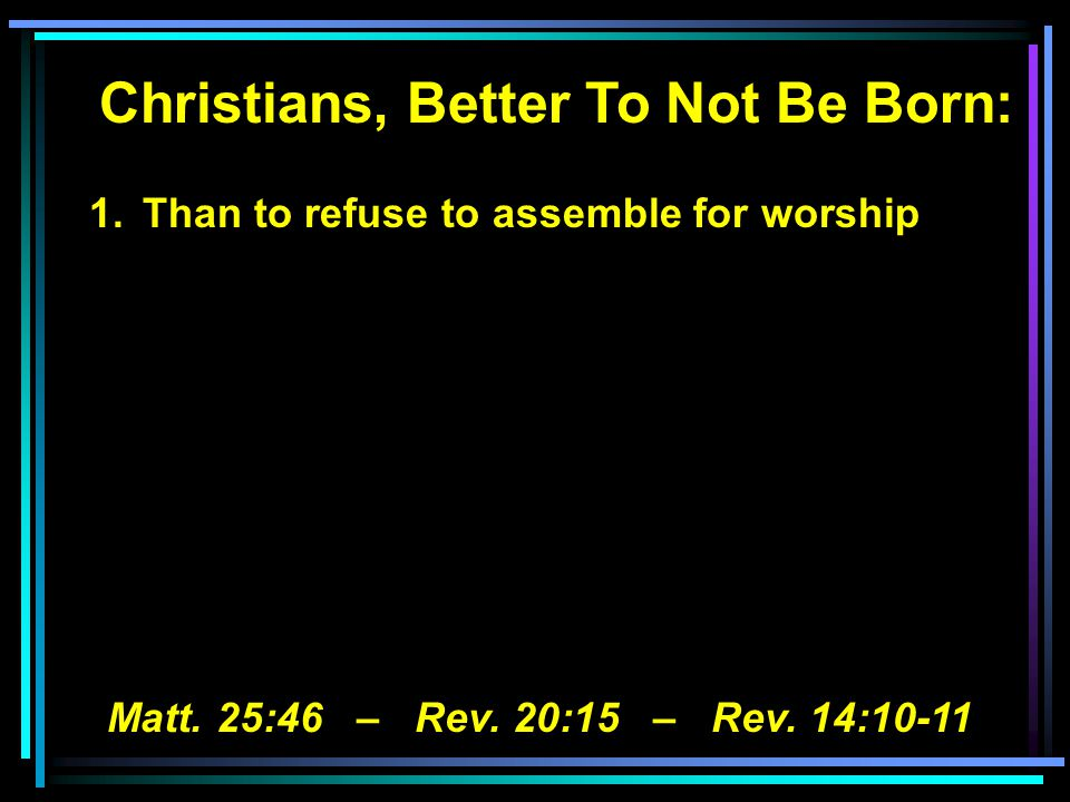 Christians, Better To Not Be Born: 1.Than to refuse to assemble for worship Matt.