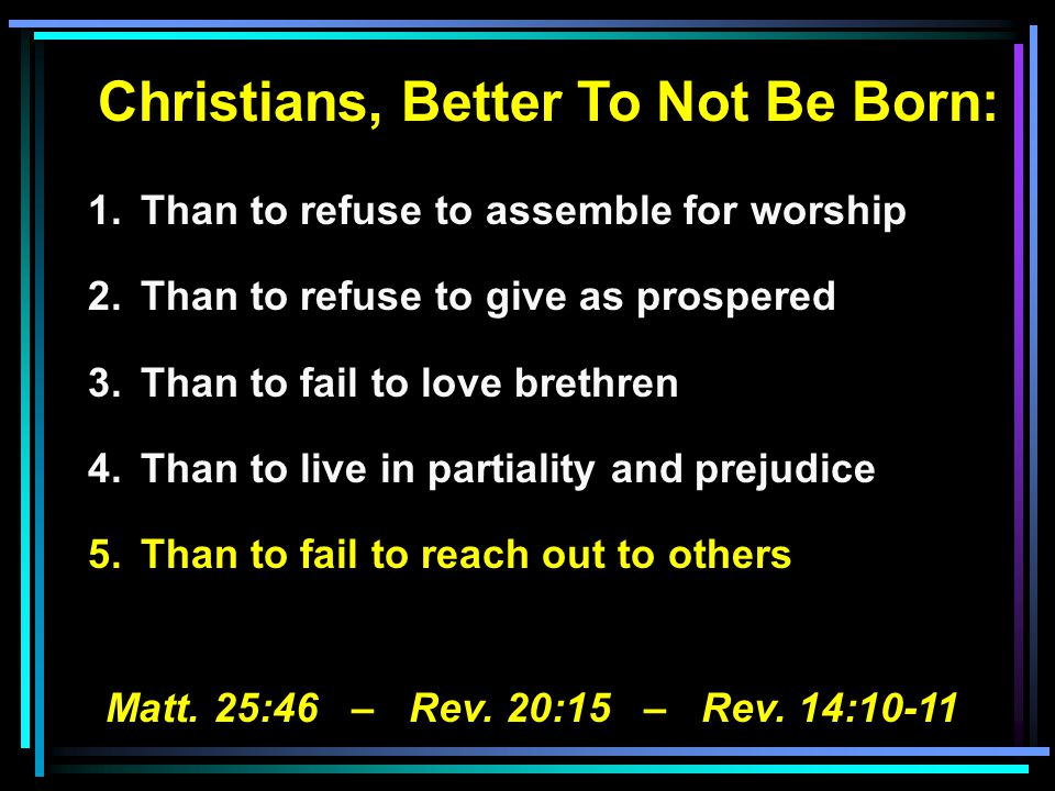Christians, Better To Not Be Born: 1.Than to refuse to assemble for worship 2.Than to refuse to give as prospered 3.Than to fail to love brethren 4.Than to live in partiality and prejudice 5.Than to fail to reach out to others Matt.
