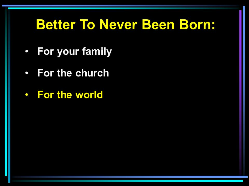 Better To Never Been Born: For your family For the church For the world