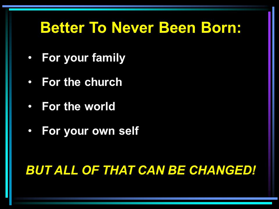 Better To Never Been Born: For your family For the church For the world For your own self BUT ALL OF THAT CAN BE CHANGED!