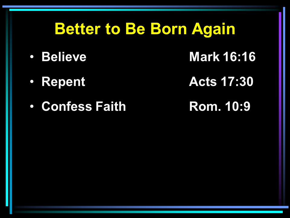 Better to Be Born Again Believe Mark 16:16 RepentActs 17:30 Confess FaithRom. 10:9