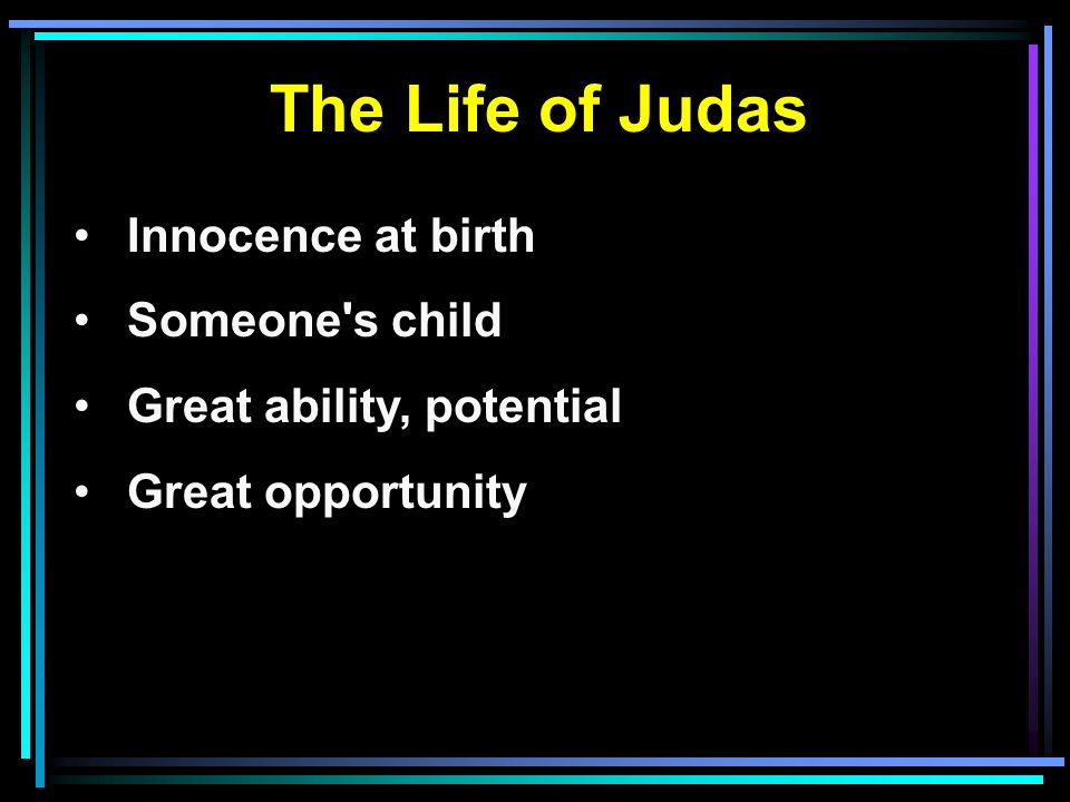 The Life of Judas Innocence at birth Someone s child Great ability, potential Great opportunity