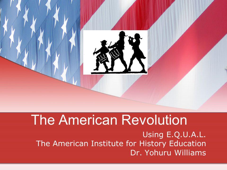 The American Revolution Using E.Q.U.A.L. The American Institute for History Education Dr. Yohuru Williams
