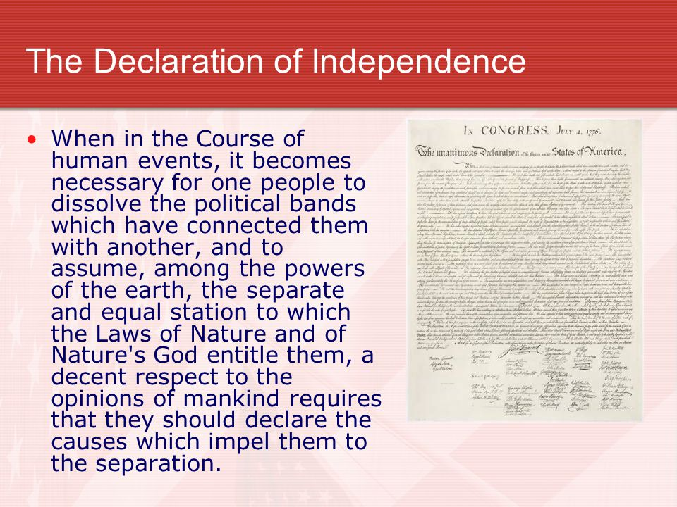 The Declaration of Independence When in the Course of human events, it becomes necessary for one people to dissolve the political bands which have connected them with another, and to assume, among the powers of the earth, the separate and equal station to which the Laws of Nature and of Nature s God entitle them, a decent respect to the opinions of mankind requires that they should declare the causes which impel them to the separation.
