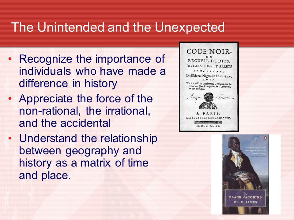 The Unintended and the Unexpected Recognize the importance of individuals who have made a difference in history Appreciate the force of the non-rational, the irrational, and the accidental Understand the relationship between geography and history as a matrix of time and place.