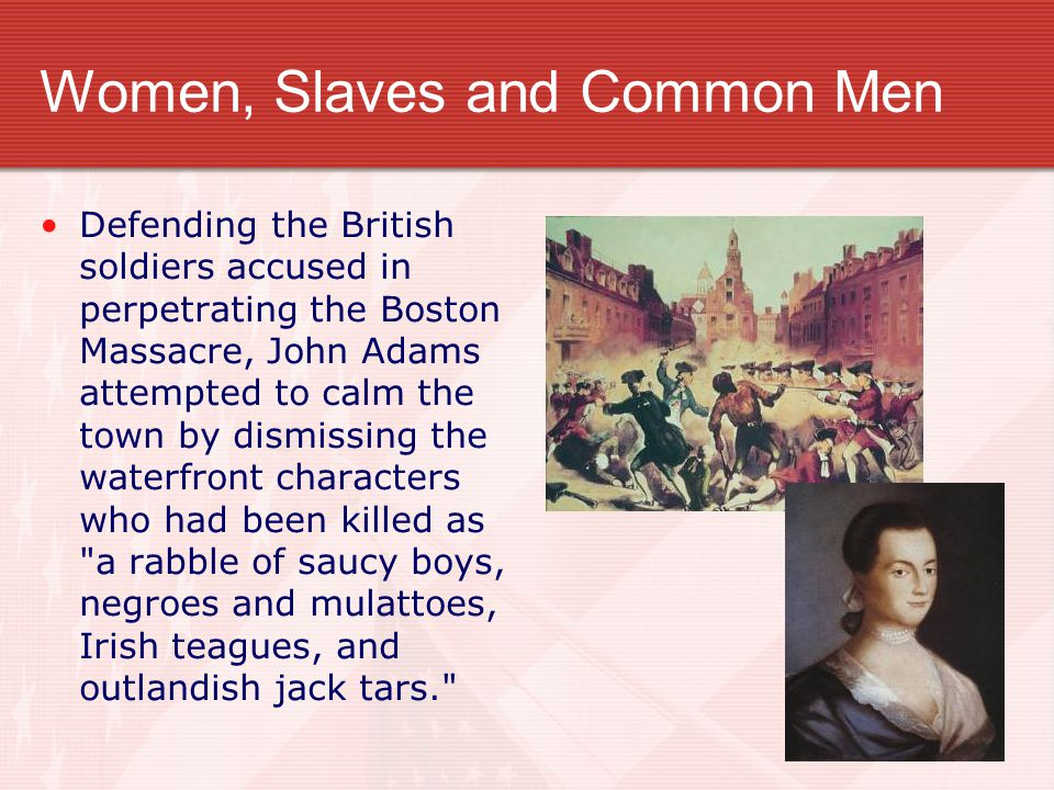 Women, Slaves and Common Men Defending the British soldiers accused in perpetrating the Boston Massacre, John Adams attempted to calm the town by dism