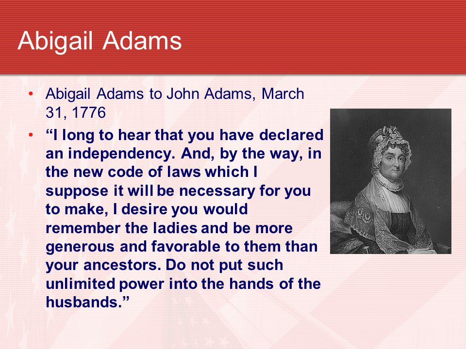 """Abigail Adams Abigail Adams to John Adams, March 31, 1776 """"I long to hear that you have declared an independency. And, by the way, in the new code of"""