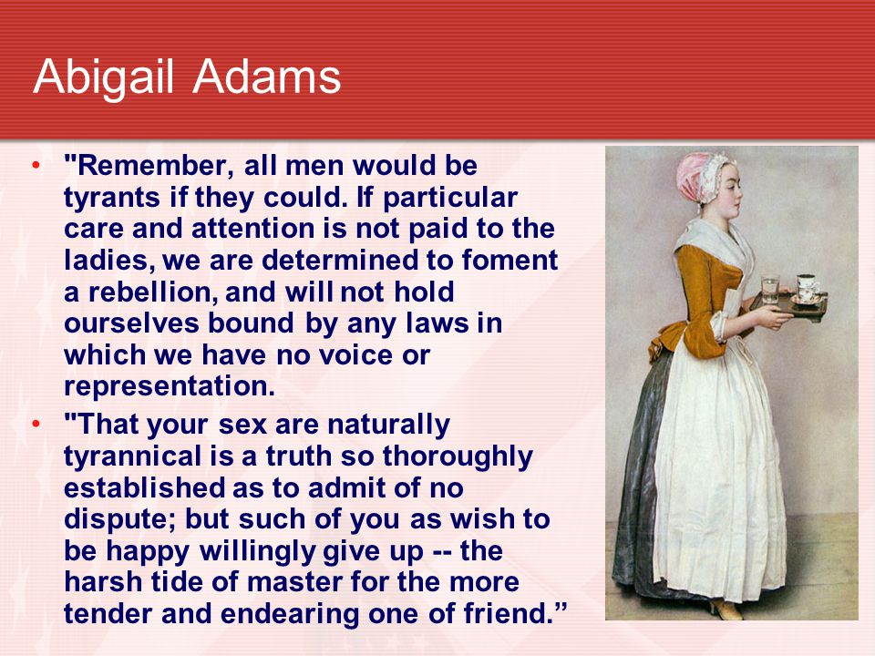 Abigail Adams Remember, all men would be tyrants if they could.